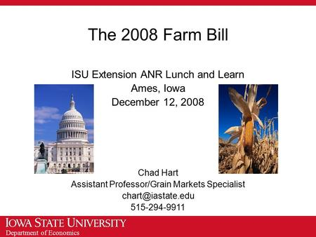 Department of Economics The 2008 Farm Bill ISU Extension ANR Lunch and Learn Ames, Iowa December 12, 2008 Chad Hart Assistant Professor/Grain Markets Specialist.