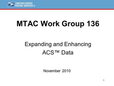 1 MTAC Work Group 136 Expanding and Enhancing ACS™ Data November 2010.