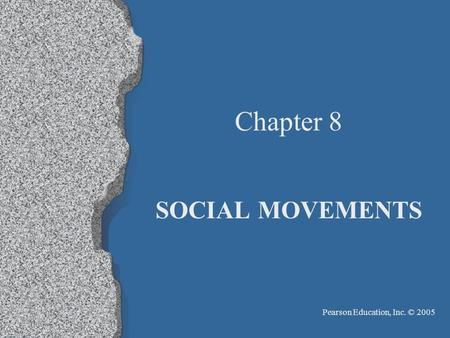 Pearson Education, Inc. © 2005 Chapter 8 SOCIAL MOVEMENTS.