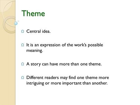 Theme Central idea. It is an expression of the work's possible meaning. A story can have more than one theme. Different readers may find one theme more.