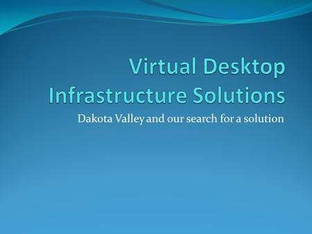 Dakota Valley and our search for a solution. Why Virtualize desktops Gateway/MPC Reduced maintenance Improved performance Improved manageability Power.