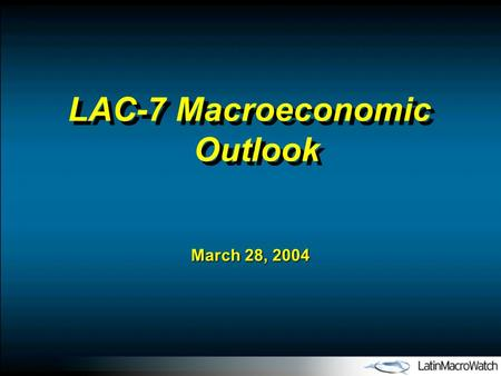 March 28, 2004 LAC-7 Macroeconomic Outlook. I.Post-Adjustment Latin America: Back in Vogue with International Investors II.LAC-7 Macroeconomic Outlook: