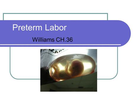 Preterm Labor Williams CH.36. Preterm Birth Death, severe neonatal morbidities Common before 26 weeks Universal before 24 weeks.