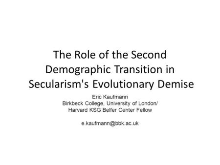 The Role of the Second Demographic Transition in Secularism's Evolutionary Demise Eric Kaufmann Birkbeck College, University of London/ Harvard KSG Belfer.