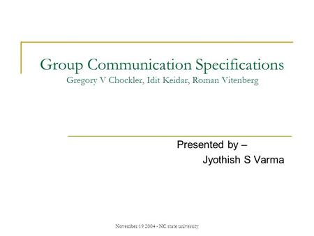 November 19 2004 - NC state university Group Communication Specifications Gregory V Chockler, Idit Keidar, Roman Vitenberg Presented by – Jyothish S Varma.
