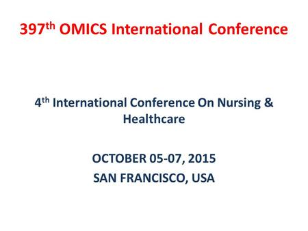 4 th International Conference On Nursing & Healthcare OCTOBER 05-07, 2015 SAN FRANCISCO, USA 397 th OMICS International Conference.