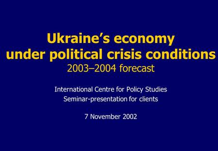 Ukraine's economy under political crisis conditions 2003–2004 forecast International Centre for Policy Studies Seminar-presentation for clients 7 November.