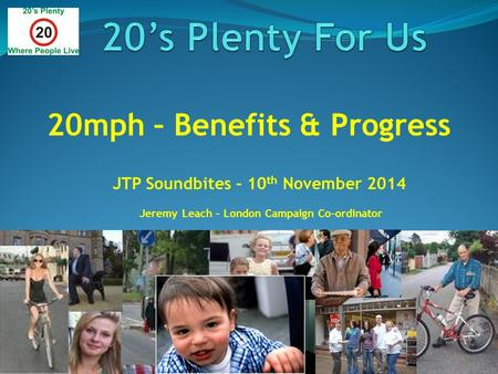 20mph – Benefits & Progress JTP Soundbites – 10 th November 2014 Jeremy Leach – London Campaign Co-ordinator.