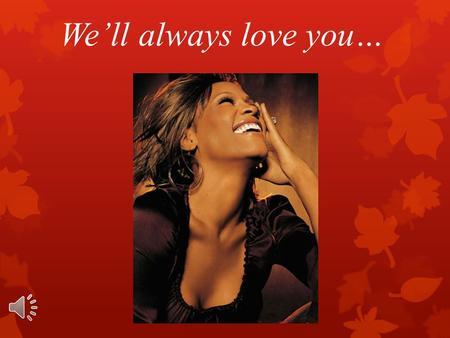 We'll always love you…. The Birth  Whitney Elizabeth Houston was born on the 9th of August in 1963 in Newark, New Jersey in a gifted family, which inspired.