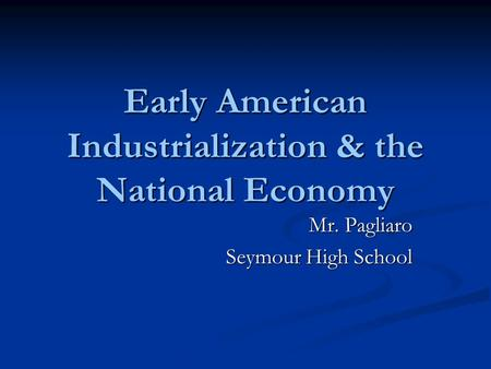 Early American Industrialization & the National Economy Mr. Pagliaro Seymour High School.