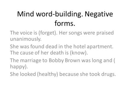 Mind word-building. Negative forms. The voice is (forget). Her songs were praised unanimously. She was found dead in the hotel apartment. The cause of.