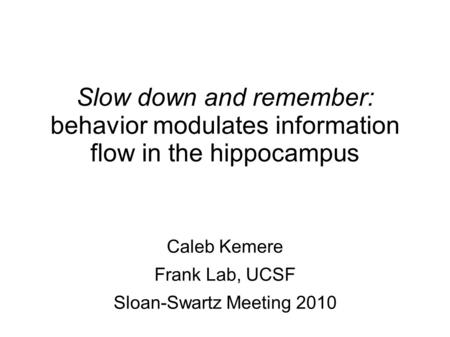 Slow down and remember: behavior modulates information flow in the hippocampus Caleb Kemere Frank Lab, UCSF Sloan-Swartz Meeting 2010.