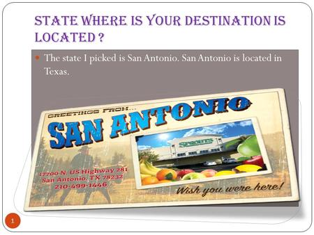 State Where is your destination is located ? 1 The state I picked is San Antonio. San Antonio is located in Texas.