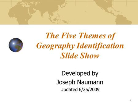 1 The Five Themes of Geography Identification Slide Show Developed by Joseph Naumann Updated 6/25/2009.