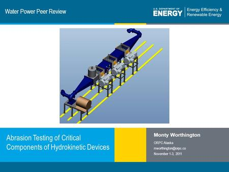 1 | Program Name or Ancillary Texteere.energy.gov Water Power Peer Review Abrasion Testing of Critical Components of Hydrokinetic Devices Monty Worthington.
