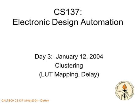 CALTECH CS137 Winter2004 -- DeHon CS137: Electronic Design Automation Day 3: January 12, 2004 Clustering (LUT Mapping, Delay)