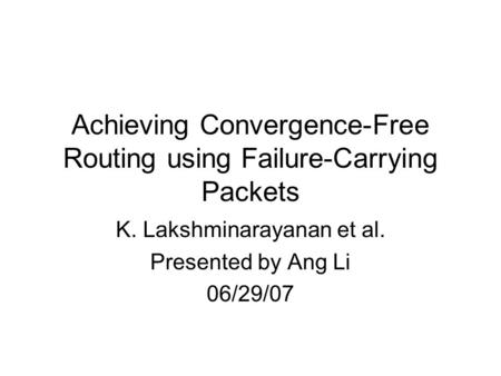 Achieving Convergence-Free Routing using Failure-Carrying Packets K. Lakshminarayanan et al. Presented by Ang Li 06/29/07.