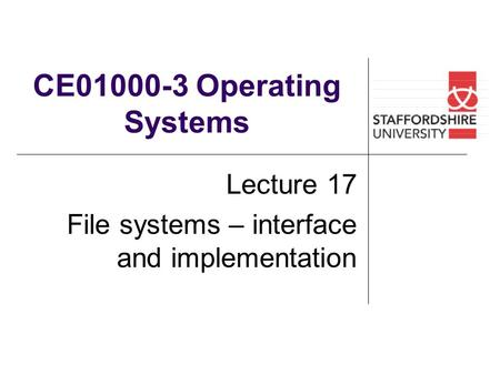 CE01000-3 Operating Systems Lecture 17 File systems – interface and implementation.