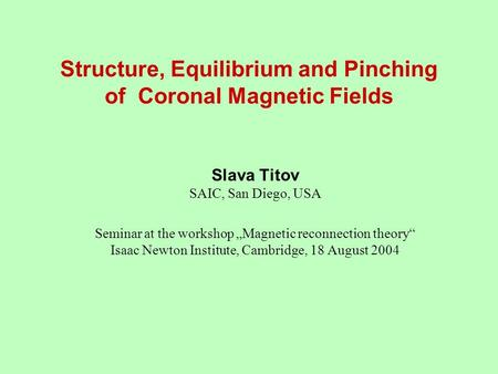 "Structure, Equilibrium and Pinching of Coronal Magnetic Fields Slava Titov SAIC, San Diego, USA Seminar at the workshop ""Magnetic reconnection theory"""