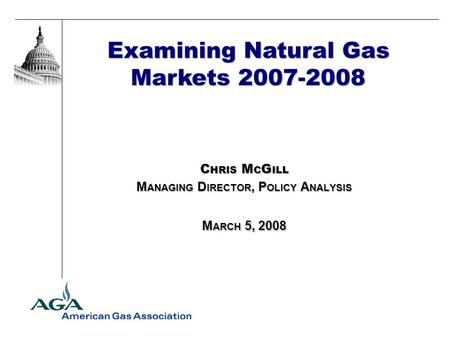 Examining Natural Gas Markets 2007-2008 C HRIS M C G ILL M ANAGING D IRECTOR, P OLICY A NALYSIS M ARCH 5, 2008.
