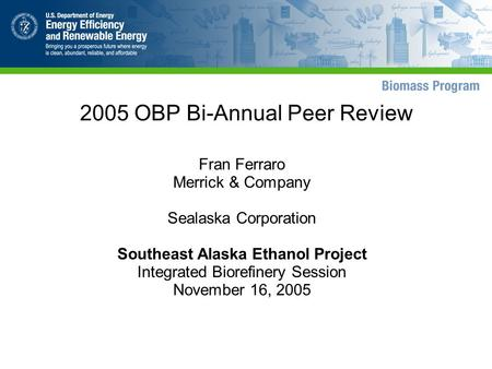 2005 OBP Bi-Annual Peer Review Fran Ferraro Merrick & Company Sealaska Corporation Southeast Alaska Ethanol Project Integrated Biorefinery Session November.