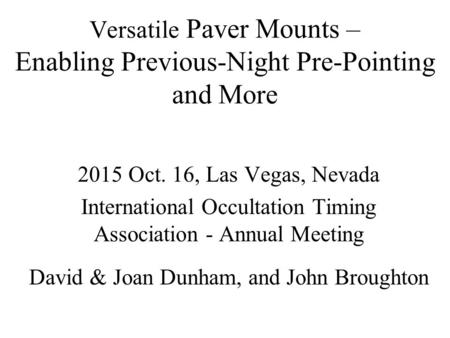 Versatile Paver Mounts – Enabling Previous-Night Pre-Pointing and More 2015 Oct. 16, Las Vegas, Nevada International Occultation Timing Association - Annual.
