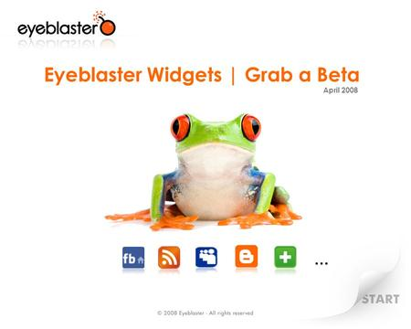 Eyeblaster Widgets | Grab a Beta April 2008 …. Eyeblaster Widgets How do Eyeblaster Widgets fit into your plan? Distributing and Seeding Eyeblaster Widgets.