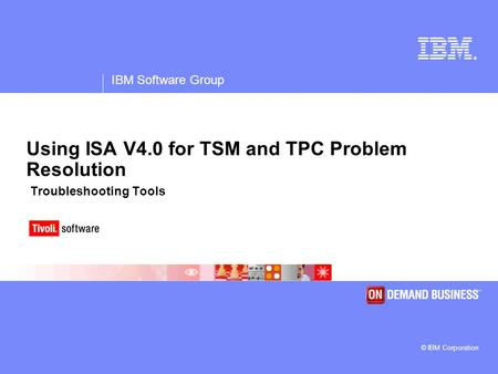 ® IBM Software Group © IBM Corporation Using ISA V4.0 for TSM and TPC Problem Resolution Troubleshooting Tools.