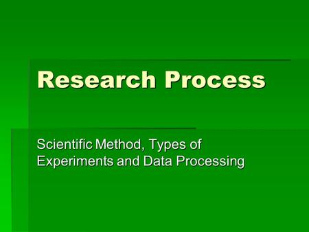 Research Process Scientific Method, Types of Experiments and Data Processing.
