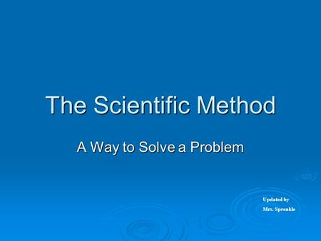 The Scientific Method A Way to Solve a Problem Updated by Mrs. Sprenkle.
