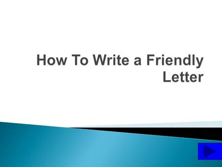 We write friendly letters to people we know well. We might write a friendly letter to our parents, grandparents, or our friends.