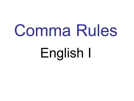 Comma Rules English I. 1.Items in a series 2. City/State/Address 3. Greeting/closing of a friendly letter 4. Date I like peas, beans, grapes, and apples.