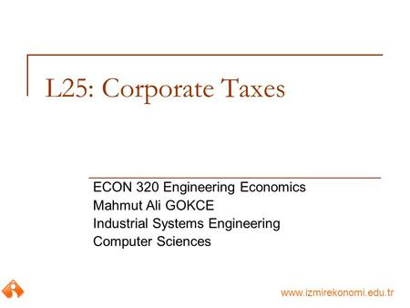 Www.izmirekonomi.edu.tr L25: Corporate Taxes ECON 320 Engineering Economics Mahmut Ali GOKCE Industrial Systems Engineering Computer Sciences.