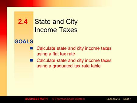 GOALS BUSINESS MATH© Thomson/South-WesternLesson 2.4Slide 1 2.4State and City Income Taxes Calculate state and city income taxes using a flat tax rate.