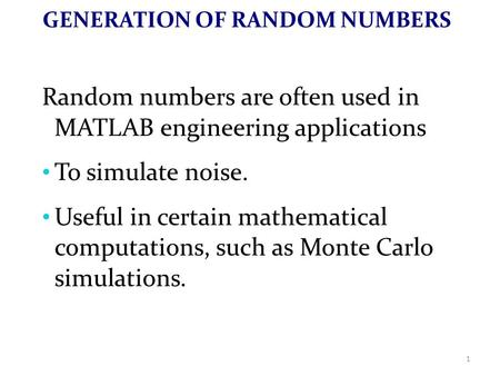 GENERATION OF RANDOM NUMBERS Random numbers are often used in MATLAB engineering applications To simulate noise. Useful in certain mathematical computations,