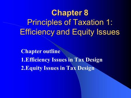 Chapter 8 Principles of Taxation 1: Efficiency and Equity Issues Chapter outline 1.Efficiency Issues in Tax Design 2.Equity Issues in Tax Design.