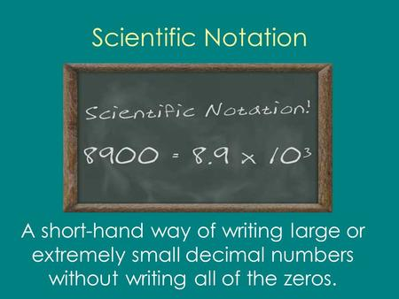 Scientific Notation A short-hand way of writing large or extremely small decimal numbers without writing all of the zeros.