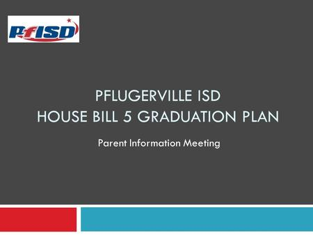 PFLUGERVILLE ISD HOUSE BILL 5 GRADUATION PLAN Parent Information Meeting.
