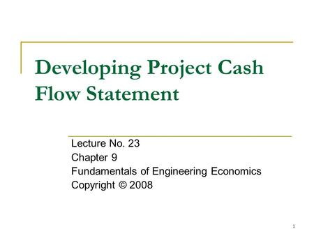 1 Developing Project Cash Flow Statement Lecture No. 23 Chapter 9 Fundamentals of Engineering Economics Copyright © 2008.