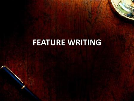 FEATURE WRITING. Key discussions 1.What is a feature / definitions 2.Key characteristics of features writing 3.Different types of features - newspapers,