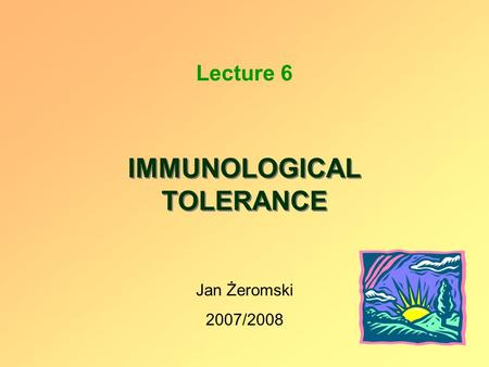 IMMUNOLOGICAL TOLERANCE Lecture 6 Jan Żeromski 2007/2008.