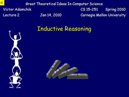 Inductive Reasoning Great Theoretical Ideas In Computer Science Victor AdamchikCS 15-251 Spring 2010 Lecture 2Jan 14, 2010Carnegie Mellon University.