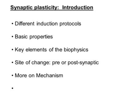 Synaptic plasticity: Introduction Different induction protocols Basic properties Key elements of the biophysics Site of change: pre or post-synaptic More.