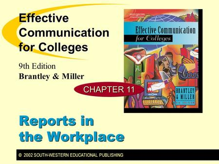 © 2002 SOUTH-WESTERN EDUCATIONAL PUBLISHING 9th Edition Brantley & Miller Effective Communication for Colleges Reports in the Workplace CHAPTER 11.