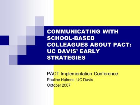 COMMUNICATING WITH SCHOOL-BASED COLLEAGUES ABOUT PACT: UC DAVIS' EARLY STRATEGIES PACT Implementation Conference Pauline Holmes, UC Davis October 2007.