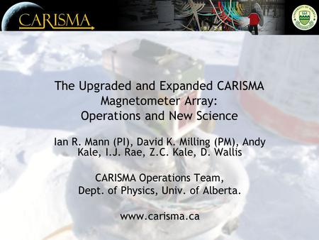 The Upgraded and Expanded CARISMA Magnetometer Array: Operations and New Science Ian R. Mann (PI), David K. Milling (PM), Andy Kale, I.J. Rae, Z.C. Kale,