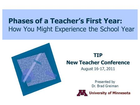 Phases of a Teacher's First Year : How You Might Experience the School Year TIP New Teacher Conference August 16-17, 2011 Presented by Dr. Brad Greiman.