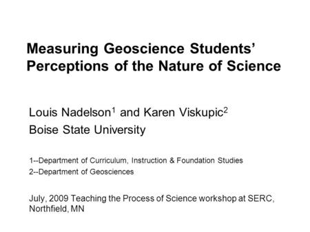 Measuring Geoscience Students' Perceptions of the Nature of Science Louis Nadelson 1 and Karen Viskupic 2 Boise State University 1--Department of Curriculum,