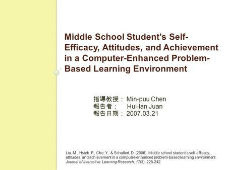 Middle School Student's Self- Efficacy, Attitudes, and Achievement in a Computer-Enhanced Problem- Based Learning Environment 指導教授: Min-puu Chen 報告者: Hui-lan.