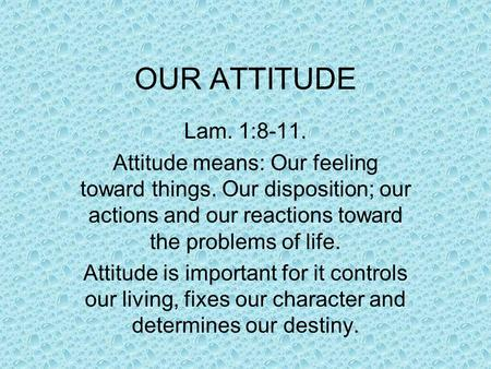 OUR ATTITUDE Lam. 1:8-11. Attitude means: Our feeling toward things. Our disposition; our actions and our reactions toward the problems of life. Attitude.